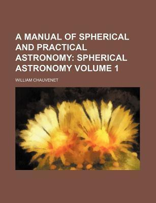 A Manual of Spherical and Practical Astronomy; Spherical Astronomy Volume 1