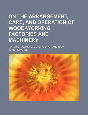 On the Arrangement, Care, and Operation of Woodworking Factories and Machinery; Forming a Complete Operator's Handbook