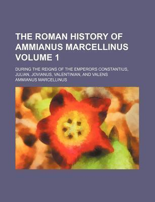 The Roman History of Ammianus Marcellinus; During the Reigns of the Emperors Constantius, Julian, Jovianus, Valentinian, and Valens Volume 1