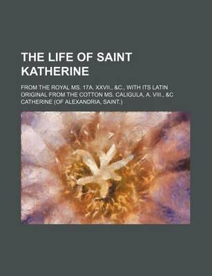 The Life of Saint Katherine; From the Royal Ms. 17a. XXVII., &C., with Its Latin Original from the Cotton Ms. Caligula, A. VIII., &C