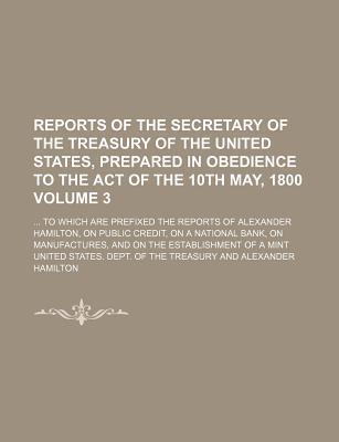 Reports of the Secretary of the Treasury of the United States, Prepared in Obedience to the Act of the 10th May, 1800; To Which Are Prefixed the Reports of Alexander Hamilton, on Public Credit, on a National Bank, on Volume 3