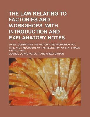 The Law Relating to Factories and Workshops, with Introduction and Explanatory Notes; 2D Ed., Comprising the Factory and Workshop ACT, 1878, and the Orders of the Secretary of State Made Thereunder