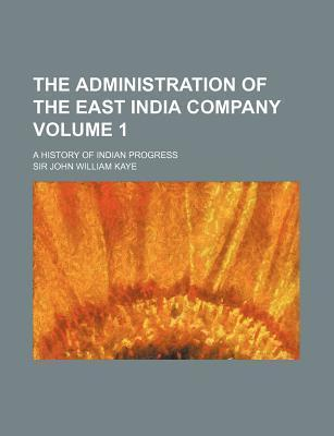 The Administration of the East India Company; A History of Indian Progress Volume 1
