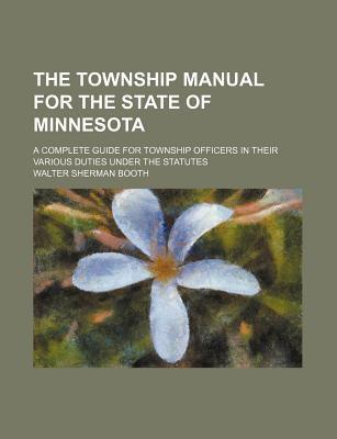 The Township Manual for the State of Minnesota; A Complete Guide for Township Officers in Their Various Duties Under the Statutes