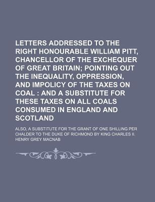 Letters Addressed to the Right Honourable William Pitt, Chancellor of the Exchequer of Great Britain; Pointing Out the Inequality, Oppression, and Impolicy of the Taxes on Coal and a Substitute for These Taxes on All Coals Consumed in