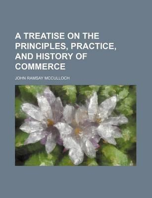 A Treatise on the Principles, Practice, and History of Commerce