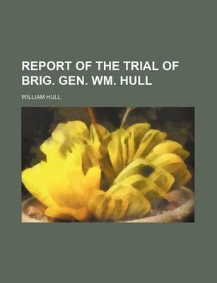 Report of the Trial of Brig. Gen. Wm. Hull