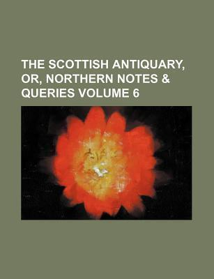 The Scottish Antiquary, Or, Northern Notes & Queries Volume 6