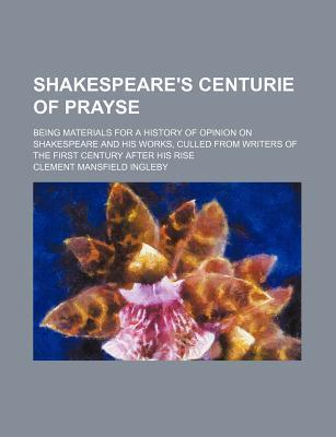 Shakespeare's Centurie of Prayse; Being Materials for a History of Opinion on Shakespeare and His Works, Culled from Writers of the First Century After His Rise