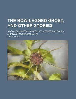 The Bow-Legged Ghost, and Other Stories; A Book of Humorous Sketches, Verses, Dialogues, and Facetious Paragraphs