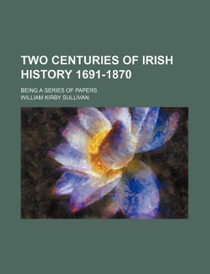 Two Centuries of Irish History 1691-1870; Being a Series of Papers