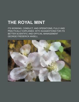The Royal Mint; Its Working, Conduct, and Operations, Fully and Practically Explained with Suggestions for Its Better Scientific and Official Management