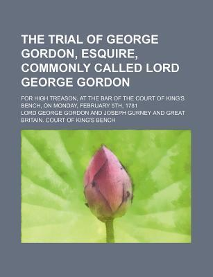 The Trial of George Gordon, Esquire, Commonly Called Lord George Gordon; For High Treason, at the Bar of the Court of King's Bench, on Monday, February 5th, 1781