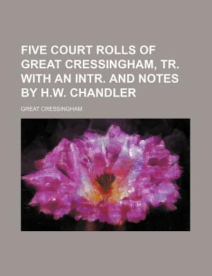 Five Court Rolls of Great Cressingham, Tr. with an Intr. and Notes by H.W. Chandler
