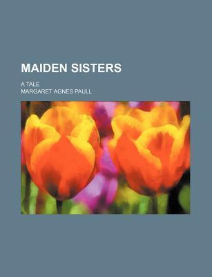Maiden Sisters; A Tale