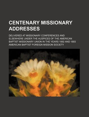 Centenary Missionary Addresses; Delivered at Missionary Conferences and Elsewhere Under the Auspices of the American Baptist Missionary Union in the Years 1892 and 1893