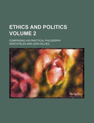 Ethics and Politics; Comprising His Practical Philosophy Volume 2