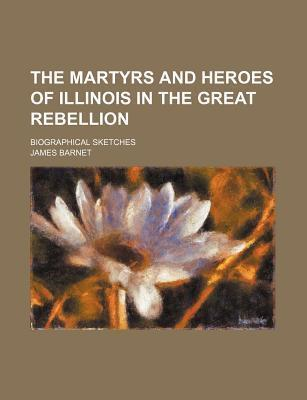 The Martyrs and Heroes of Illinois in the Great Rebellion; Biographical Sketches
