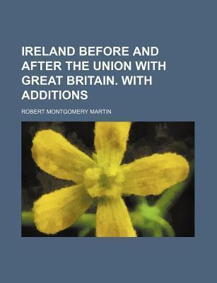 Ireland Before and After the Union with Great Britain. with Additions