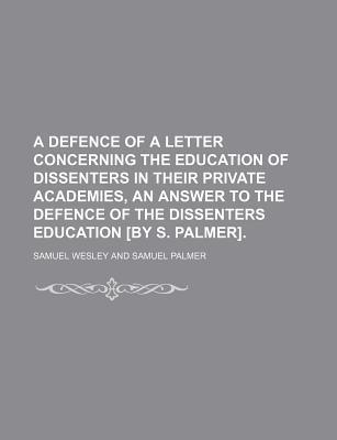 A Defence of a Letter Concerning the Education of Dissenters in Their Private Academies, an Answer to the Defence of the Dissenters Education [By S. Palmer]