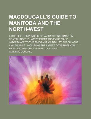 Macdougall's Guide to Manitoba and the North-West; A Concise Compendium of Valuable Information Containing the Latest Facts and Figures of Importance