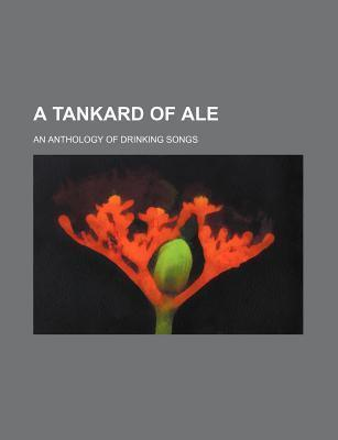 A Tankard of Ale; An Anthology of Drinking Songs