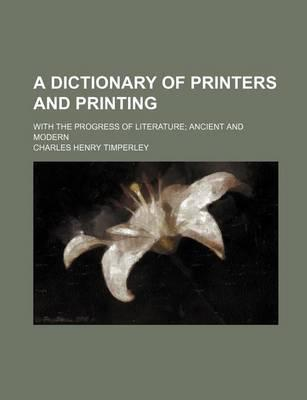 A Dictionary of Printers and Printing; With the Progress of Literature; Ancient and Modern