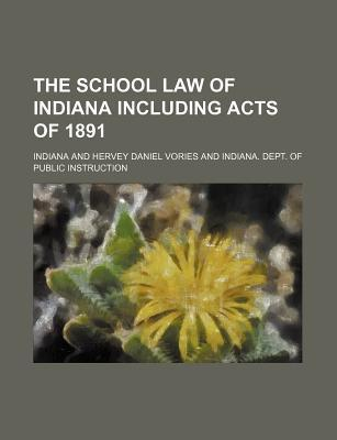 The School Law of Indiana Including Acts of 1891