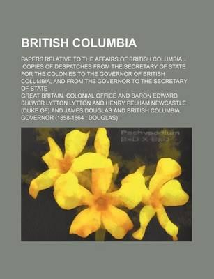 British Columbia; Papers Relative to the Affairs of British Columbia .Copies of Despatches from the Secretary of State for the Colonies to the Governor of British Columbia, and from the Governor to the Secretary of State
