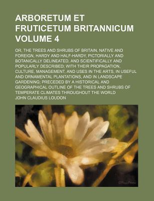 Arboretum Et Fruticetum Britannicum; Or, the Trees and Shrubs of Britain, Native and Foreign, Hardy and Half-Hardy, Pictorially and Botanically Delineated, and Scientifically and Popularly Described with Their Propagation, Volume 4