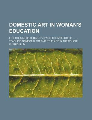 Domestic Art in Woman's Education; For the Use of Those Studying the Method of Teaching Domestic Art and Its Place in the School Curriculum