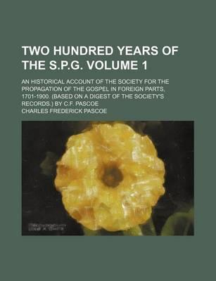 Two Hundred Years of the S.P.G; An Historical Account of the Society for the Propagation of the Gospel in Foreign Parts, 1701-1900. (Based on a Digest