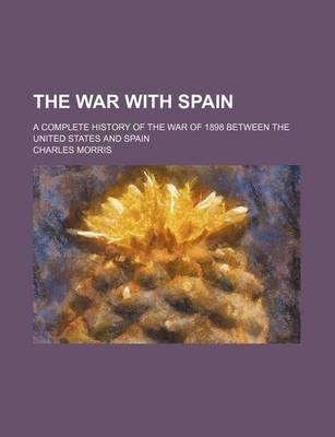 The War with Spain; A Complete History of the War of 1898 Between the United States and Spain