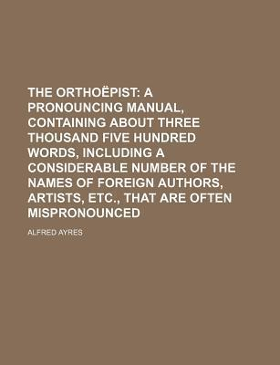 The Orthoepist; A Pronouncing Manual, Containing about Three Thousand Five Hundred Words, Including a Considerable Number of the Names of Foreign Auth