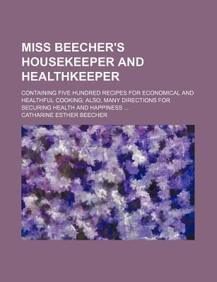 Miss Beecher's Housekeeper and Healthkeeper; Containing Five Hundred Recipes for Economical and Healthful Cooking Also, Many Directions for Securing Health and Happiness