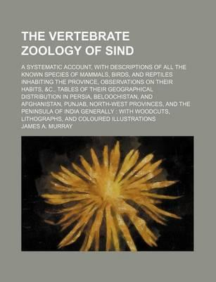 The Vertebrate Zoology of Sind; A Systematic Account, with Descriptions of All the Known Species of Mammals, Birds, and Reptiles Inhabiting the Province, Observations on Their Habits, &C., Tables of Their Geographical Distribution in
