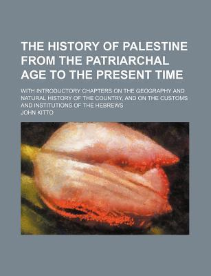 The History of Palestine from the Patriarchal Age to the Present Time; With Introductory Chapters on the Geography and Natural History of the Country, and on the Customs and Institutions of the Hebrews