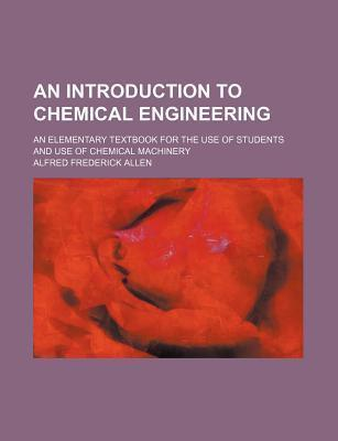 An Introduction to Chemical Engineering; An Elementary Textbook for the Use of Students and Use of Chemical Machinery