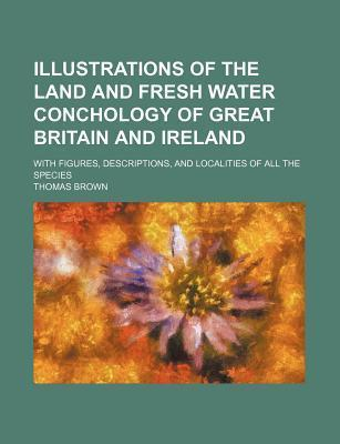 Illustrations of the Land and Fresh Water Conchology of Great Britain and Ireland; With Figures, Descriptions, and Localities of All the Species