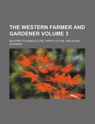 The Western Farmer and Gardener; Devoted to Agriculture, Horticulture, and Rural Economy Volume 3
