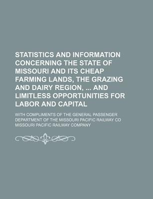 Statistics and Information Concerning the State of Missouri and Its Cheap Farming Lands, the Grazing and Dairy Region, and Limitless Opportunities for Labor and Capital; With Compliments of the General Passenger Department of the