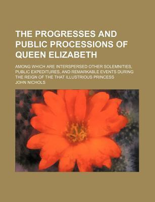 The Progresses and Public Processions of Queen Elizabeth; Among Which Are Interspersed Other Solemnities, Public Expeditures, and Remarkable Events During the Reign of the That Illustrious Princess