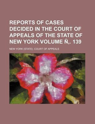 Reports of Cases Decided in the Court of Appeals of the State of New York Volume N . 139