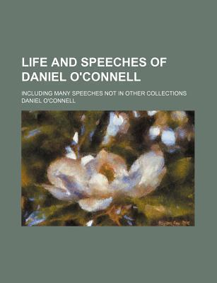 Life and Speeches of Daniel O'Connell; Including Many Speeches Not in Other Collections