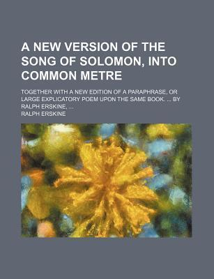A New Version of the Song of Solomon, Into Common Metre; Together with a New Edition of a Paraphrase, or Large Explicatory Poem Upon the Same Book. by Ralph Erskine,