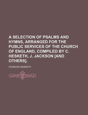 A Selection of Psalms and Hymns, Arranged for the Public Services of the Church of England, Compiled by C. Hesketh, J. Jackson [And Others]