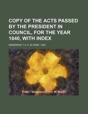 Copy of the Acts Passed by the President in Council, for the Year 1840, with Index; Orderedp T. 6. P. 25 Febr. 1842