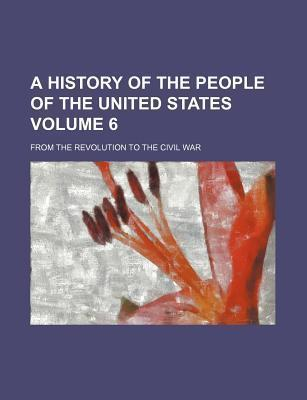 A History of the People of the United States; From the Revolution to the Civil War Volume 6