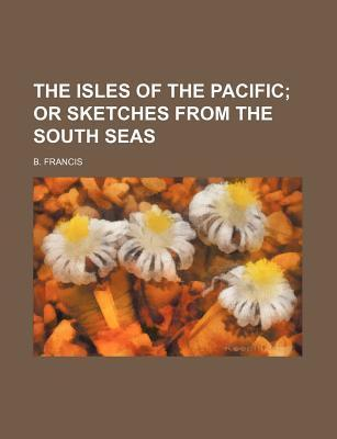The Isles of the Pacific; Or Sketches from the South Seas