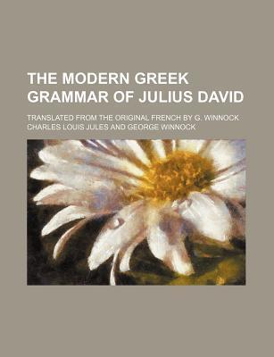 The Modern Greek Grammar of Julius David; Translated from the Original French by G. Winnock